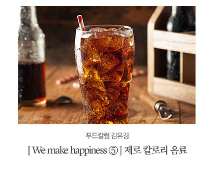 [ We make happiness ⑤ ] 제로 칼로리 음료가 가져오는 행복푸드칼럼 김유경
