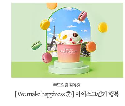 [ We make happiness ⑦ ] 아이스크림과 행복푸드칼럼 김유경