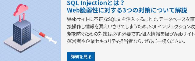 SQL Injectionとは?Web脆弱性に対する3つの対策について解説 Webサイトに不正なSQL文を注入することで、データベースを直接操作し情報を漏えいさせてしまうため、SQLインジェクション攻撃を防ぐための対策は必ず必要です。個人情報を扱うWebサイト運営者や企業セキュリティ担当者なら、ぜひご一読ください。